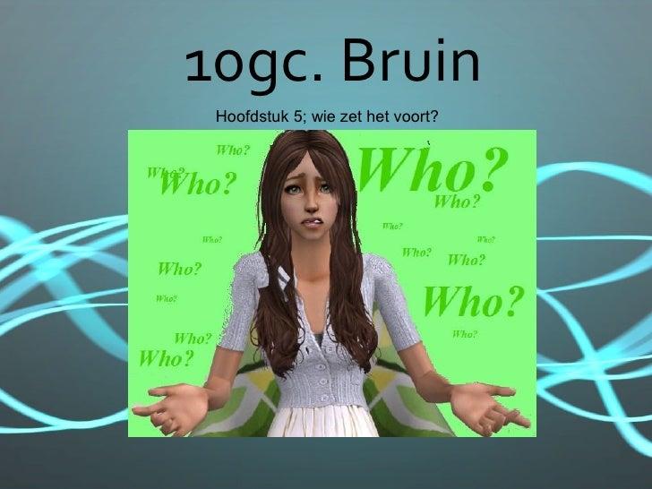 10gc. Bruin  Hoofdstuk 5; wie zet het voort?