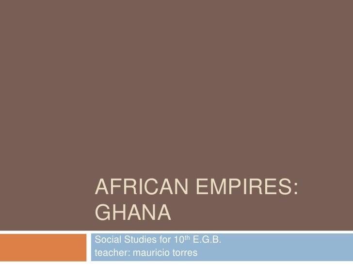 AFRICAN EMPIRES:GHANASocial Studies for 10th E.G.B.teacher: mauricio torres