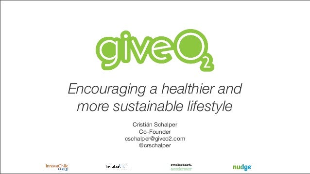 Encouraging a healthier and more sustainable lifestyle Cristián Schalper Co-Founder cschalper@giveo2.com @crschalper