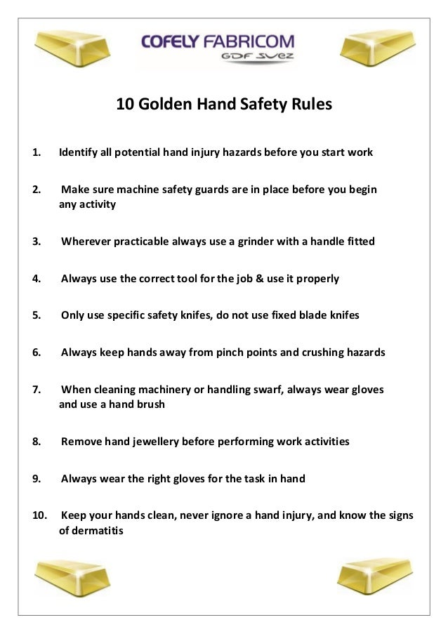10 Golden Hand Safety Rules 1. Identify all potential hand injury hazards before you start work 2. Make sure machine safet...