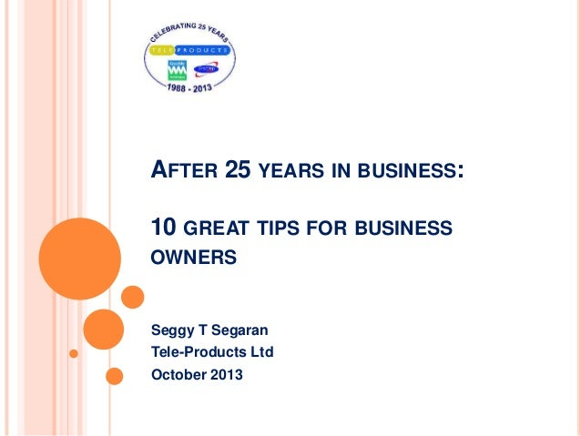 AFTER 25 YEARS IN BUSINESS: 10 GREAT TIPS FOR BUSINESS OWNERS Seggy T Segaran Tele-Products Ltd October 2013