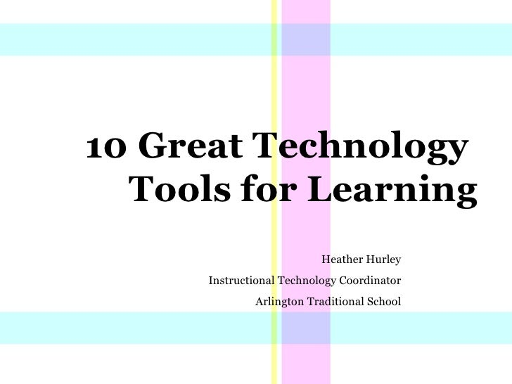 10 Great Technology  Tools for Learning Heather Hurley Instructional Technology Coordinator Arlington Traditional School
