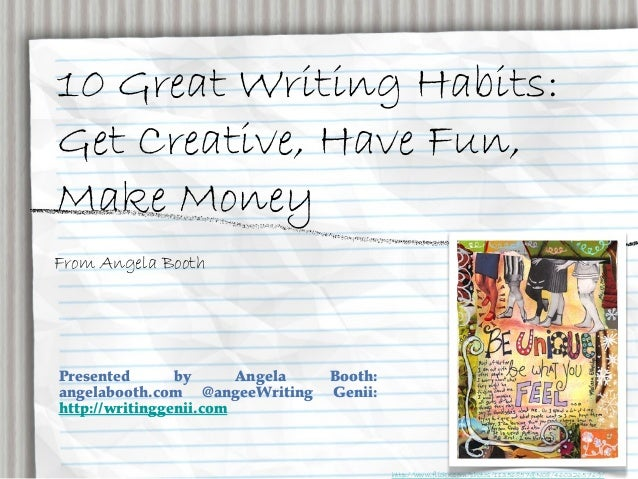 10 Great Writing Habits: Get Creative, Have Fun, Make Money From Angela Booth Presented by Angela Booth: angelabooth.com @...