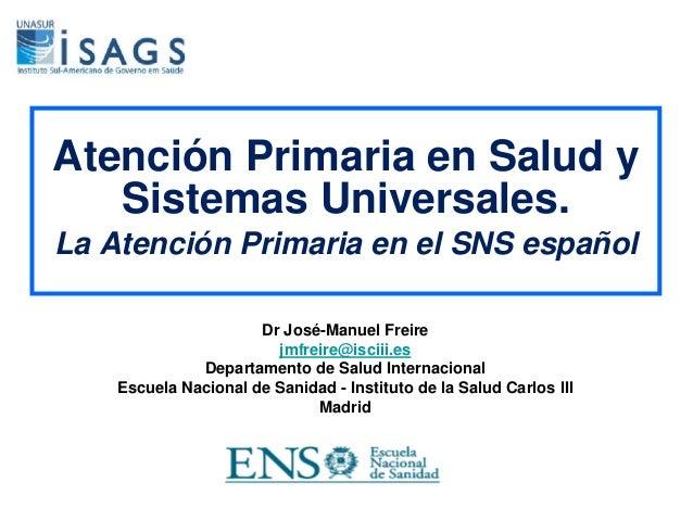 Atención Primaria en Salud y Sistemas Universales. La Atención Primaria en el SNS español Dr José-Manuel Freire jmfreire@i...