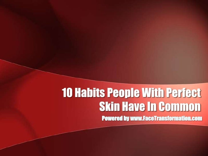 10 Habits People With PerfectSkin Have In Common<br />Powered by www.FaceTransformation.com<br />