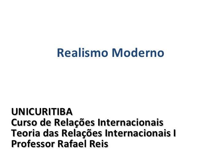 UNICURITIBA Curso de Relações Internacionais Teoria das Relações Internacionais I Professor Rafael Reis Realismo Moderno