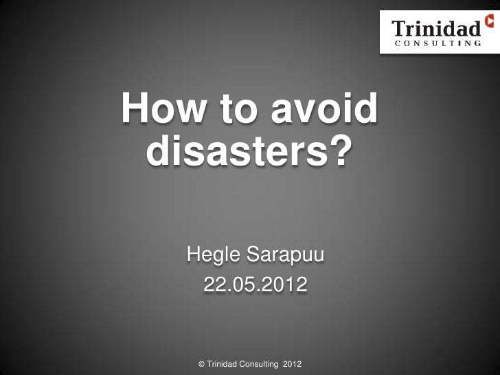 How to avoid disasters?   Hegle Sarapuu    22.05.2012    © Trinidad Consulting 2012