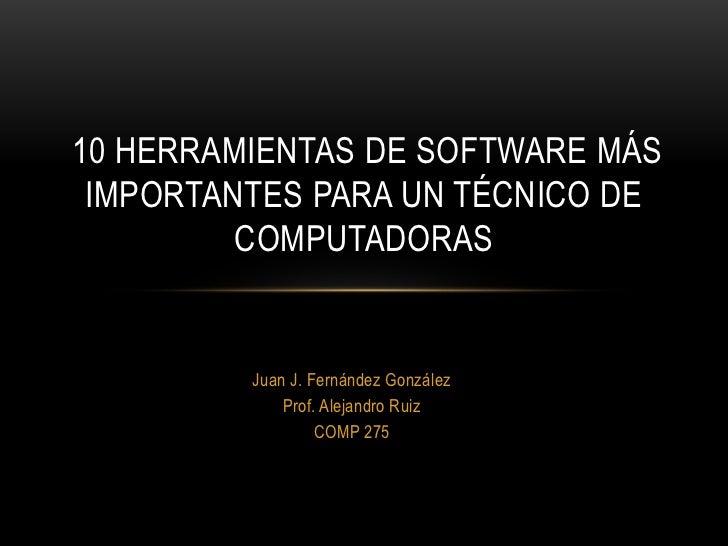 10 HERRAMIENTAS DE SOFTWARE MÁS IMPORTANTES PARA UN TÉCNICO DE         COMPUTADORAS         Juan J. Fernández González    ...