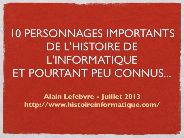10 PERSONNAGES IMPORTANTS DE L'HISTOIRE DE L'INFORMATIQUE ET POURTANT PEU CONNUS... Alain Lefebvre - Juillet 2013 http://w...