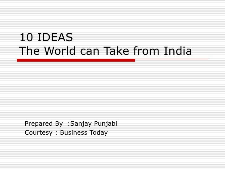 10 IDEAS The World can Take from India Prepared By  :Sanjay Punjabi Courtesy : Business Today