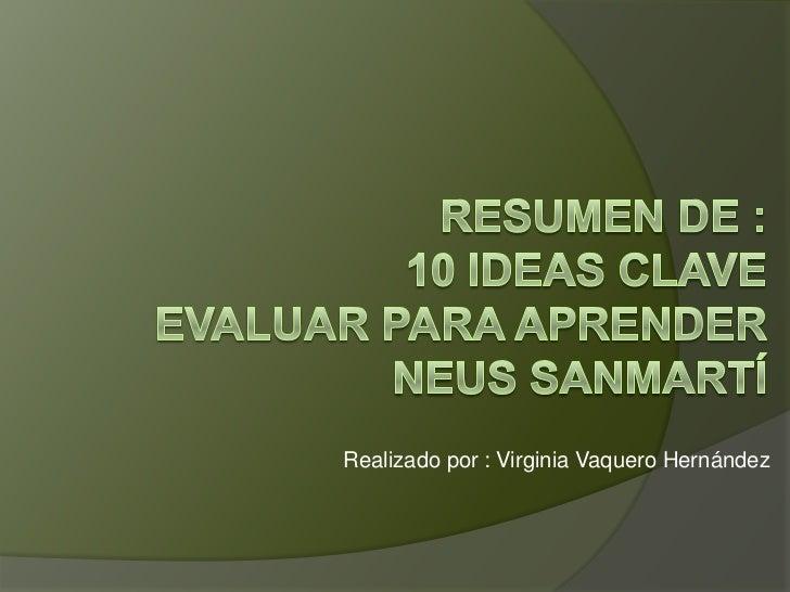 Resumen de :10 ideas claveEvaluar para aprenderNeus Sanmartí<br />Realizado por : Virginia Vaquero Hernández<br />