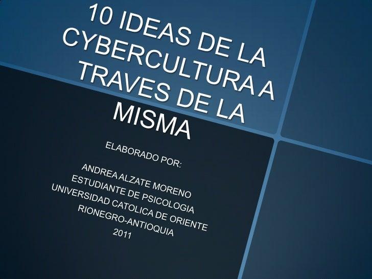 10 IDEAS DE LA CYBERCULTURA A TRAVES DE LA MISMA<br />ELABORADO POR: <br />ANDREA ALZATE MORENO<br />ESTUDIANTE DE PSICOLO...