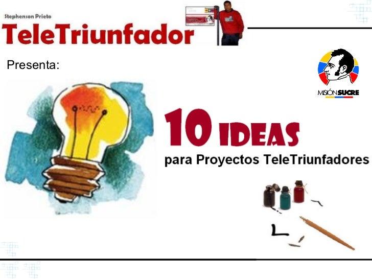 Presenta:                 10 Ideas             para Proyectos TeleTriunfadores                                 http://Tele...