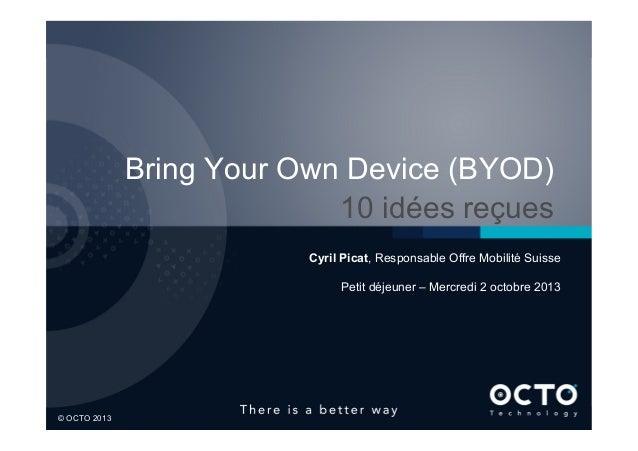 1  © OCTO 2013 Bring Your Own Device (BYOD) 10 idées reçues Cyril Picat, Responsable Offre Mobilité Suisse Petit déjeuner...
