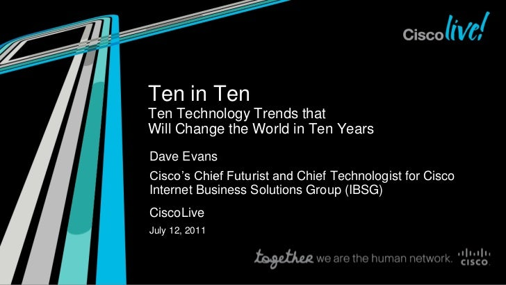 Ten in TenTen Technology Trends thatWill Change the World in Ten YearsDave EvansCisco's Chief Futurist and Chief Technolog...