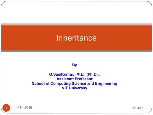 Inheritance 09/04/131 VIT - SCSE By G.SasiKumar., M.E., (Ph.D)., Assistant Professor School of Computing Science and Engin...