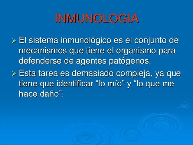 INMUNOLOGIA  El  sistema inmunológico es el conjunto de mecanismos que tiene el organismo para defenderse de agentes pató...