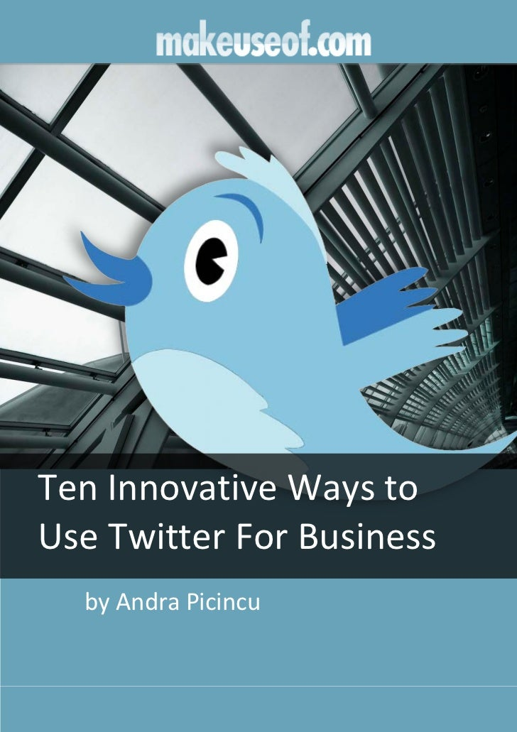 Ten Innovative Ways toUse Twitter For Business  by Andra Picincu