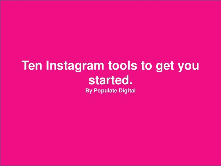 Ten Instagram tools to get you             started.                          By Populate Digital2012 © Populate Digital