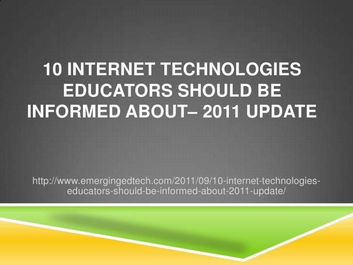 10 Internet Technologies Educators Should Be Informed About– 2011 Update<br />http://www.emergingedtech.com/2011/09/10-int...