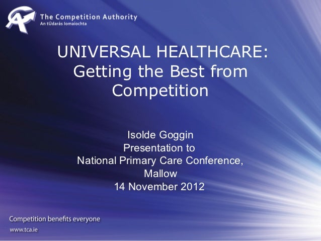 UNIVERSAL HEALTHCARE: Getting the Best from      Competition             Isolde Goggin            Presentation to  Nationa...