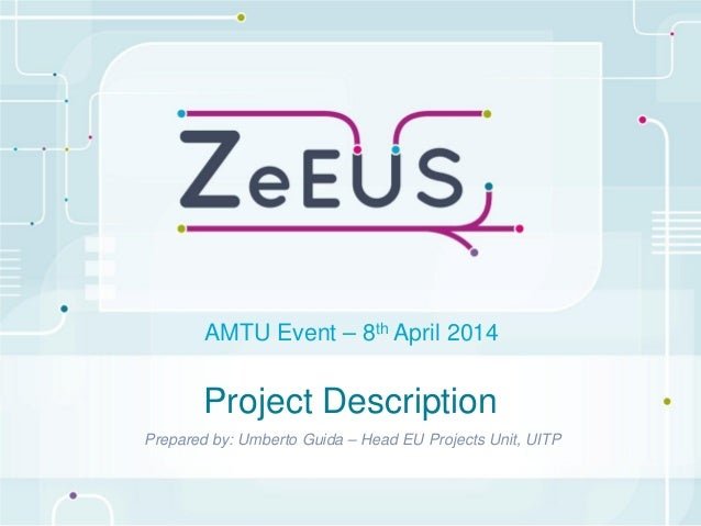 Project Description Prepared by: Umberto Guida – Head EU Projects Unit, UITP AMTU Event – 8th April 2014