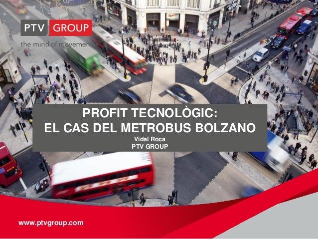 www.ptvgroup.comwww.ptvgroup.com PROFIT TECNOLÒGIC: EL CAS DEL METROBUS BOLZANO Vidal Roca PTV GROUP