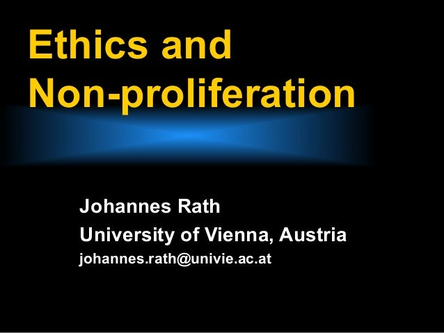 Ethics andNon-proliferation  Johannes Rath  University of Vienna, Austria  johannes.rath@univie.ac.at