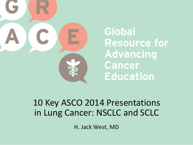 10 Key ASCO 2014 Presentations in Lung Cancer: NSCLC and SCLC H. Jack West, MD