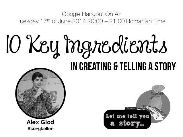 10 Key Ingredients Google Hangout On Air Tuesday 17th of June 2014 20:00 – 21:00 Romanian Time Alex Glod Storyteller Let m...