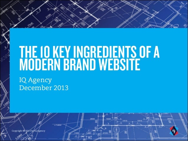 THE 10 KEY INGREDIENTS OF A MODERN BRAND WEBSITE IQ Agency December 2013  Copyright © 2012 by IQ Agency Copyright © 2013 b...
