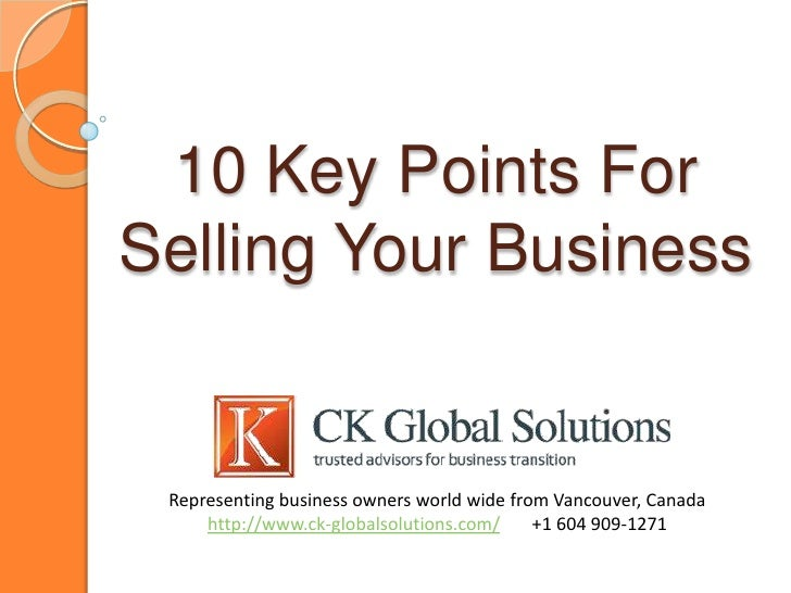 10 Key Points ForSelling Your Business Representing business owners world wide from Vancouver, Canada     http://www.ck-gl...