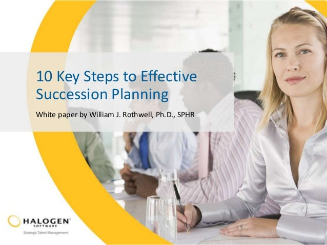 10 Key Steps to Effective Succession Planning White paper by William J. Rothwell, Ph.D., SPHR
