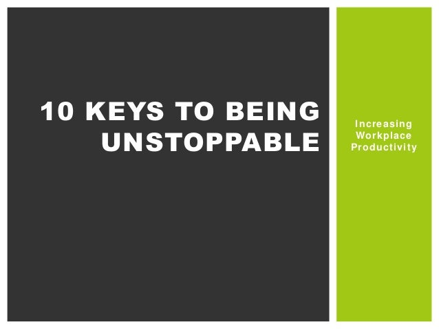 10 KEYS TO BEING UNSTOPPABLE  Increasing Workplace Productivity