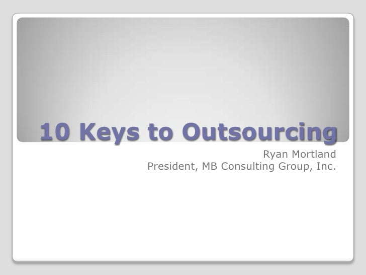 10 Keys to Outsourcing<br />Ryan Mortland<br />President, MB Consulting Group, Inc.<br />