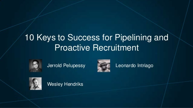 10 Keys to Success for Pipelining and Proactive Recruitment Jerrold Pelupessy  Wesley Hendriks  Leonardo Intriago
