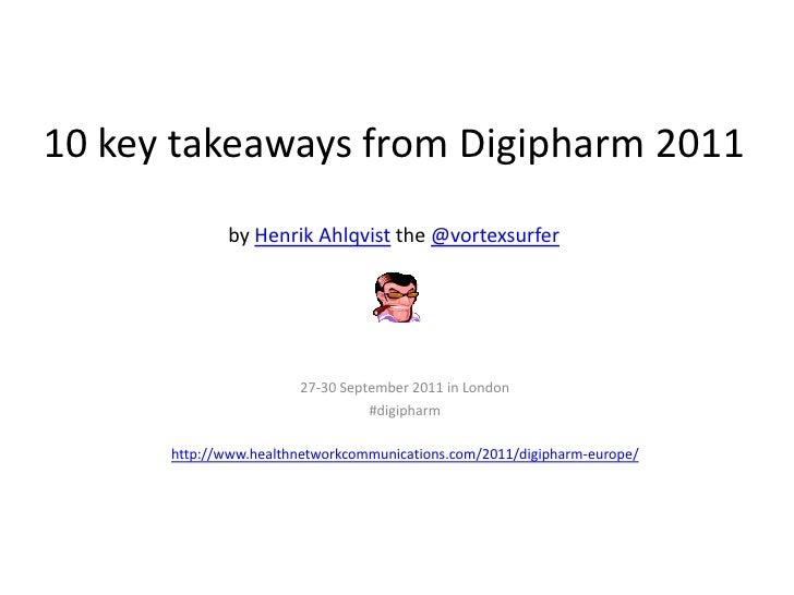 10 key takeaways from Digipharm 2011by Henrik Ahlqvistthe @vortexsurfer<br />27-30 September 2011 in London <br />#digipha...