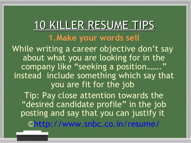 10 KILLER RESUME TIPS 1.Make your words sell While writing a career objective don't say  about what you are looking for in...