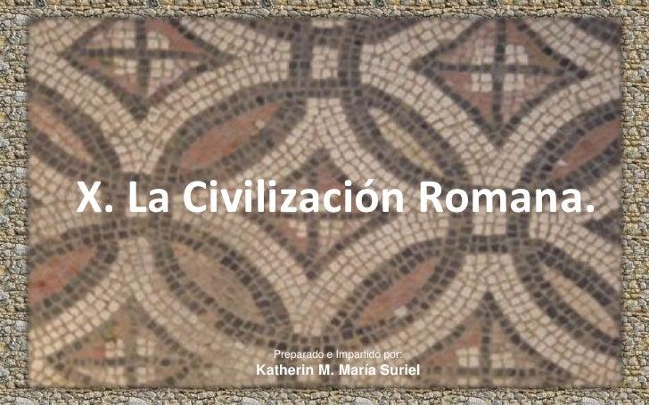 X. La Civilización Romana.<br />Preparado e Impartido por:<br />Katherin M. María Suriel<br />