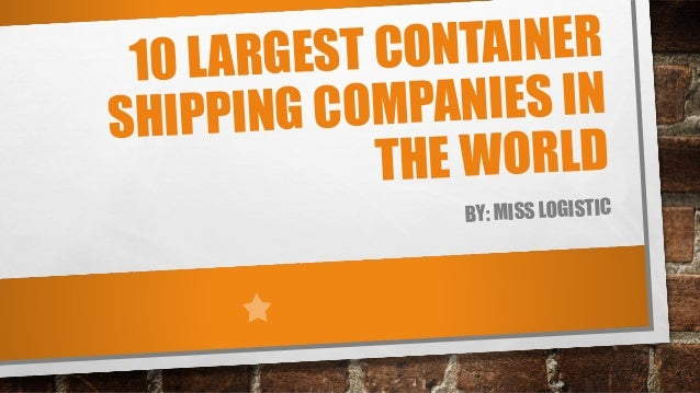 ONTAINER LARGEST C 10 MPANIES IN IPPING CO SH HE WORLD T BY: MISS LOGISTIC