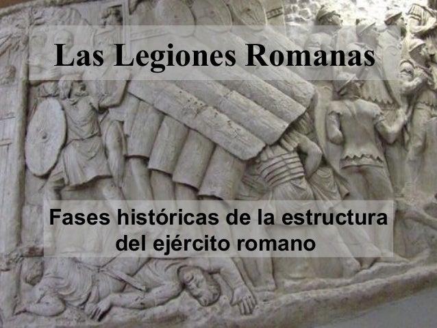 Las Legiones Romanas  Fases históricas de la estructura del ejército romano