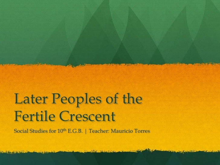 Later Peoples of theFertile CrescentSocial Studies for 10th E.G.B. | Teacher: Mauricio Torres