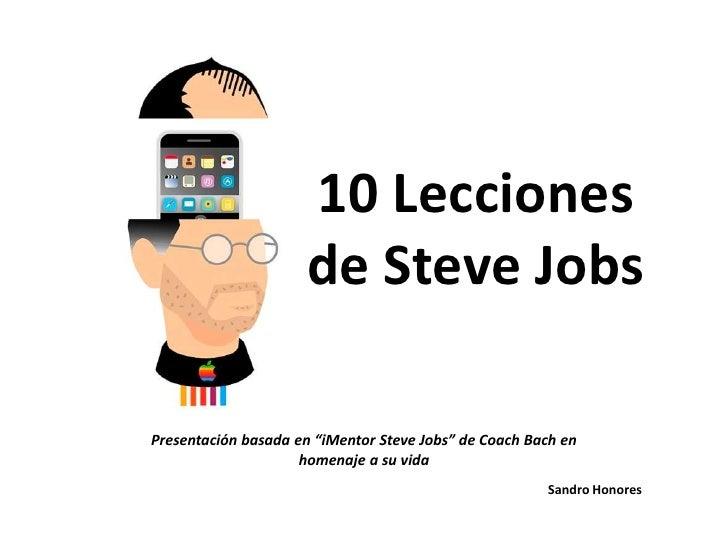 """10 Lecciones de Steve Jobs<br />Presentación basada en """"iMentorSteve Jobs"""" de Coach Bach en homenaje a su vida <br />Sandr..."""