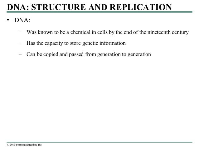 © 2010 Pearson Education, Inc. DNA: STRUCTURE AND REPLICATION • DNA: – Was known to be a chemical in cells by the end of t...