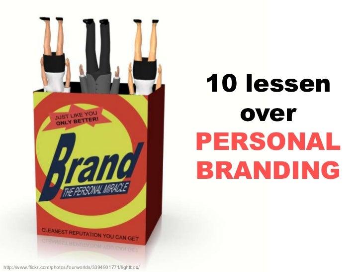 10 lessen over PERSONAL BRANDING<br />http://www.flickr.com/photos/fourworlds/3394901771/lightbox/<br />