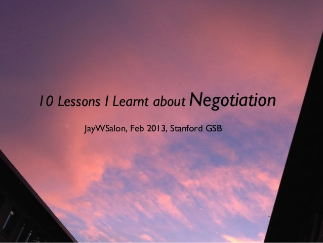 10 Lessons I Learnt about Negotiation  JayWSalon, Feb 2013, Stanford GSB