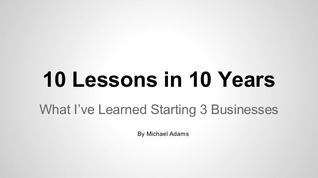 10 Lessons in 10 Years What I've Learned Starting 3 Businesses By Michael Adams