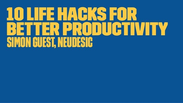 10 Life Hacks For Better Productivity SimonGuest,Neudesic