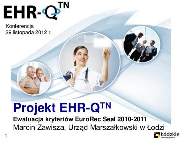 Konferencja29 listopada 2012 r.    Projekt EHR-QTN    Ewaluacja kryteriów EuroRec Seal 2010-2011    Marcin Zawisza, Urząd ...