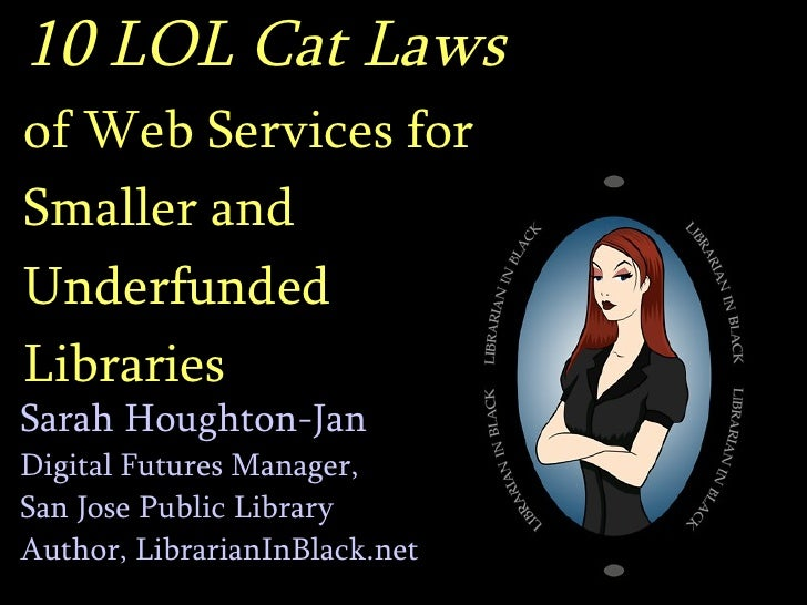 10 LOL Cat Laws   of Web Services for  Smaller and  Underfunded  Libraries Sarah Houghton-Jan Digital Futures Manager,  Sa...